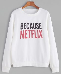 Because Netflix Sweatshirt SR01